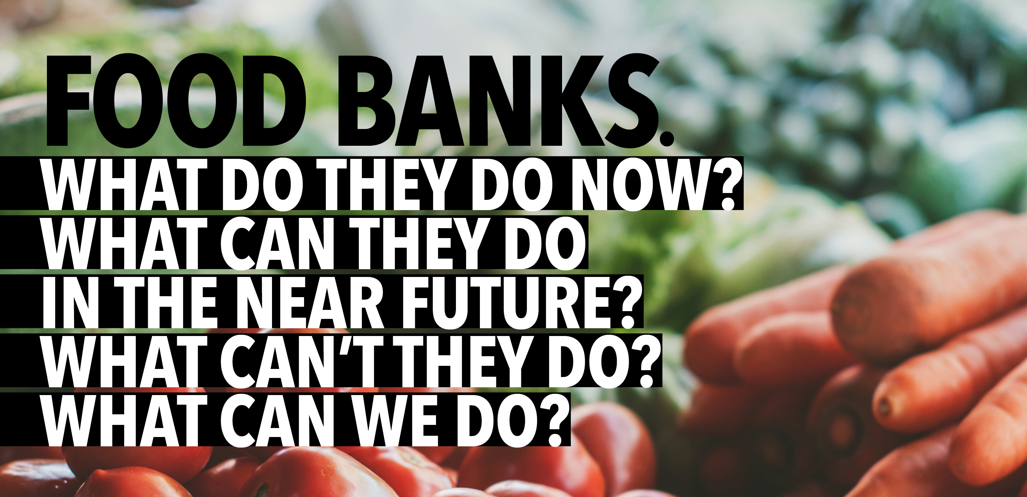 Banner: Food Banks. What do they do now? What can they do in the near future? What can't they do? What can we do?